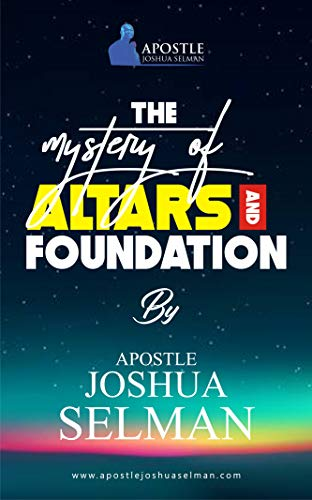 Apostle Joshua Selman - The Mystery Of Altars and Foundations